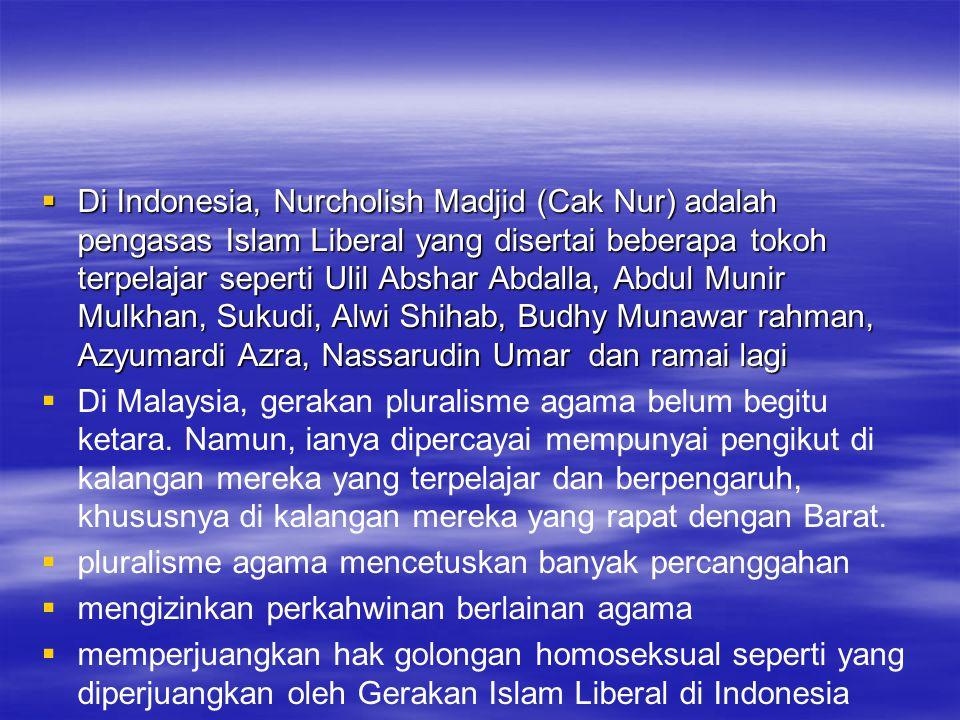  Di Indonesia, Nurcholish Madjid (Cak Nur) adalah pengasas Islam Liberal yang disertai beberapa tokoh terpelajar seperti Ulil Abshar Abdalla, Abdul Munir Mulkhan, Sukudi, Alwi Shihab, Budhy Munawar rahman, Azyumardi Azra, Nassarudin Umar dan ramai lagi   Di Malaysia, gerakan pluralisme agama belum begitu ketara.