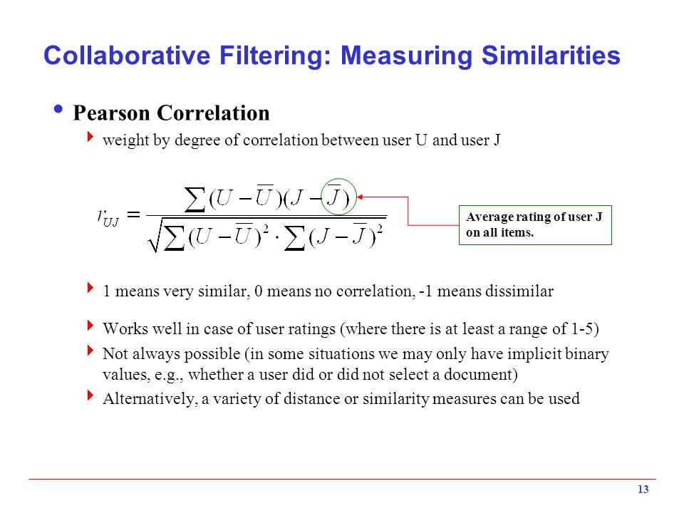 13 Collaborative Filtering: Measuring Similarities  Pearson Correlation  weight by degree of correlation between user U and user J  1 means very similar, 0 means no correlation, -1 means dissimilar  Works well in case of user ratings (where there is at least a range of 1-5)  Not always possible (in some situations we may only have implicit binary values, e.g., whether a user did or did not select a document)  Alternatively, a variety of distance or similarity measures can be used Average rating of user J on all items.