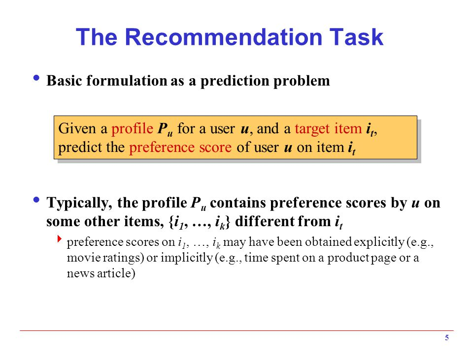 5 The Recommendation Task  Basic formulation as a prediction problem  Typically, the profile P u contains preference scores by u on some other items, {i 1, …, i k } different from i t  preference scores on i 1, …, i k may have been obtained explicitly (e.g., movie ratings) or implicitly (e.g., time spent on a product page or a news article) Given a profile P u for a user u, and a target item i t, predict the preference score of user u on item i t