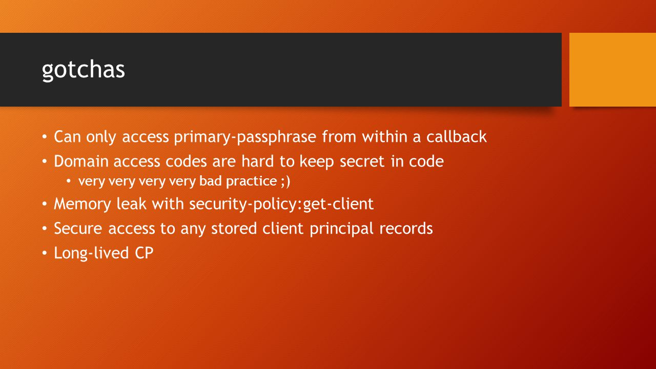 gotchas Can only access primary-passphrase from within a callback Domain access codes are hard to keep secret in code very very very very bad practice