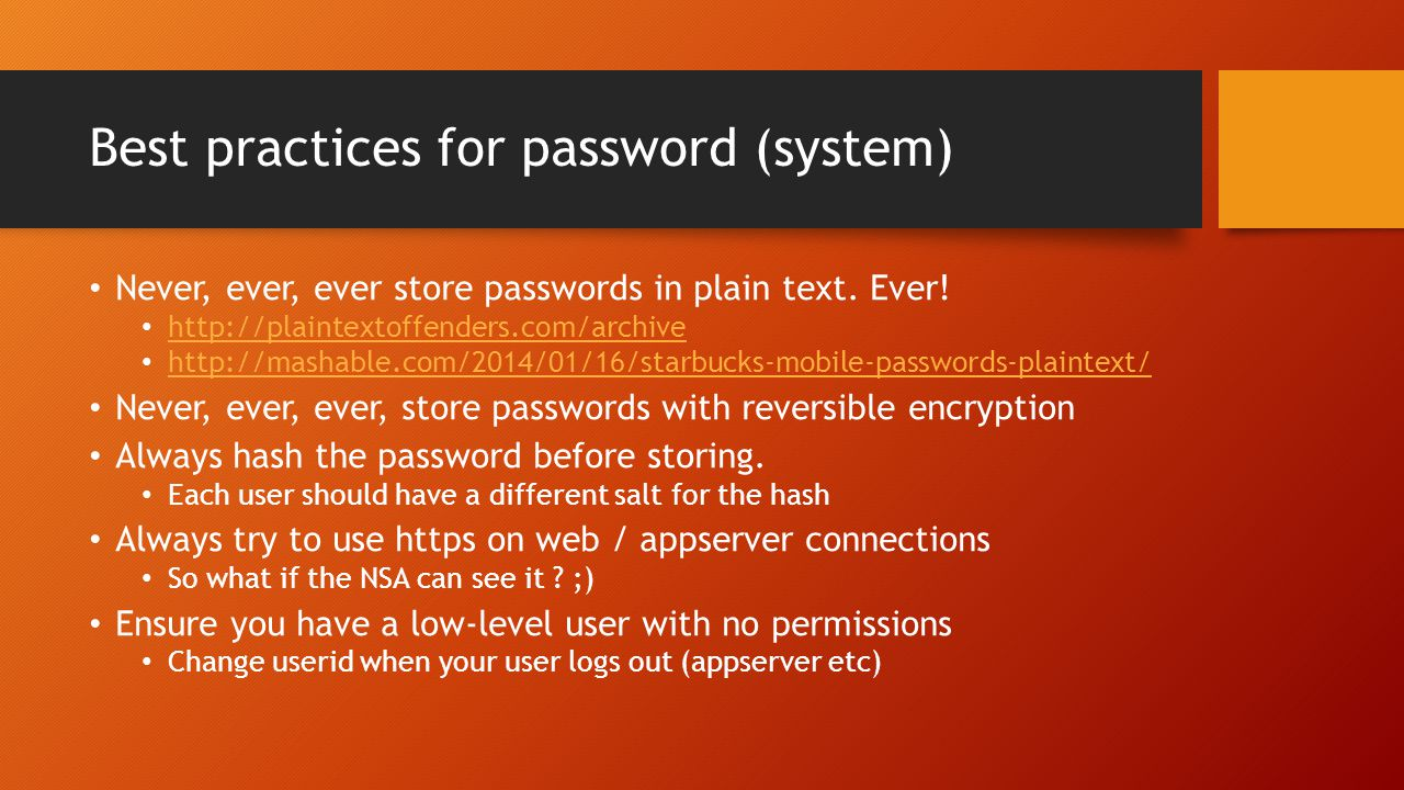 Best practices for password (system) Never, ever, ever store passwords in plain text. Ever! http://plaintextoffenders.com/archive http://mashable.com/