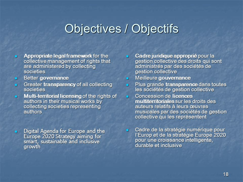 18 Objectives / Objectifs Appropriate legal framework for the collective management of rights that are administered by collecting societies Appropriate legal framework for the collective management of rights that are administered by collecting societies Better governance Better governance Greater transparency of all collecting societies Greater transparency of all collecting societies Multi-territorial licensing of the rights of authors in their musical works by collecting societies representing authors Multi-territorial licensing of the rights of authors in their musical works by collecting societies representing authors Digital Agenda for Europe and the Europe 2020 Strategy aiming for smart, sustainable and inclusive growth Digital Agenda for Europe and the Europe 2020 Strategy aiming for smart, sustainable and inclusive growth Cadre juridique approprié pour la gestion collective des droits qui sont administrés par des sociétés de gestion collective Cadre juridique approprié pour la gestion collective des droits qui sont administrés par des sociétés de gestion collective Meilleure gouvernance Meilleure gouvernance Plus grande transparence dans toutes les sociétés de gestion collective Plus grande transparence dans toutes les sociétés de gestion collective Concession de licences multiterritoriales sur les droits des auteurs relatifs à leurs œuvres musicales par des sociétés de gestion collective qui les représentent Concession de licences multiterritoriales sur les droits des auteurs relatifs à leurs œuvres musicales par des sociétés de gestion collective qui les représentent Cadre de la stratégie numérique pour l'Europ et de la stratégie Europe 2020 pour une croissance intelligente, durable et inclusive Cadre de la stratégie numérique pour l'Europ et de la stratégie Europe 2020 pour une croissance intelligente, durable et inclusive