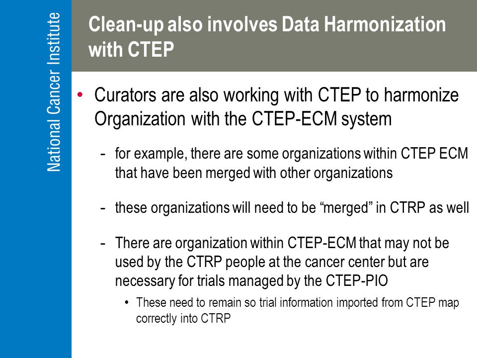 Clean-up also involves Data Harmonization with CTEP Curators are also working with CTEP to harmonize Organization with the CTEP-ECM system -for example, there are some organizations within CTEP ECM that have been merged with other organizations -these organizations will need to be merged in CTRP as well -There are organization within CTEP-ECM that may not be used by the CTRP people at the cancer center but are necessary for trials managed by the CTEP-PIO These need to remain so trial information imported from CTEP map correctly into CTRP