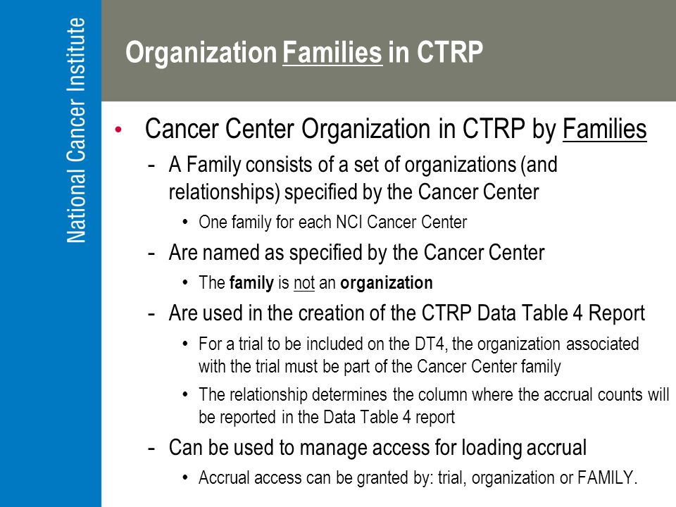 Organization Families in CTRP Cancer Center Organization in CTRP by Families -A Family consists of a set of organizations (and relationships) specified by the Cancer Center One family for each NCI Cancer Center -Are named as specified by the Cancer Center The family is not an organization -Are used in the creation of the CTRP Data Table 4 Report For a trial to be included on the DT4, the organization associated with the trial must be part of the Cancer Center family The relationship determines the column where the accrual counts will be reported in the Data Table 4 report -Can be used to manage access for loading accrual Accrual access can be granted by: trial, organization or FAMILY.