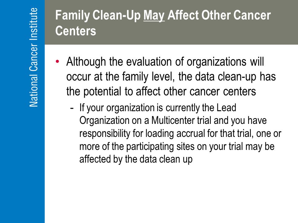 Family Clean-Up May Affect Other Cancer Centers Although the evaluation of organizations will occur at the family level, the data clean-up has the potential to affect other cancer centers -If your organization is currently the Lead Organization on a Multicenter trial and you have responsibility for loading accrual for that trial, one or more of the participating sites on your trial may be affected by the data clean up