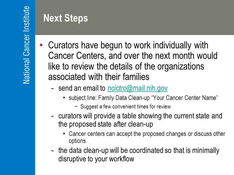Next Steps Curators have begun to work individually with Cancer Centers, and over the next month would like to review the details of the organizations associated with their families -send an email to ncictro @mail.nih.gov ncictro @mail.nih.gov subject line: Family Data Clean-up Your Cancer Center Name −Suggest a few convenient times for review -curators will provide a table showing the current state and the proposed state after clean-up Cancer centers can accept the proposed changes or discuss other options -the data clean-up will be coordinated so that is minimally disruptive to your workflow