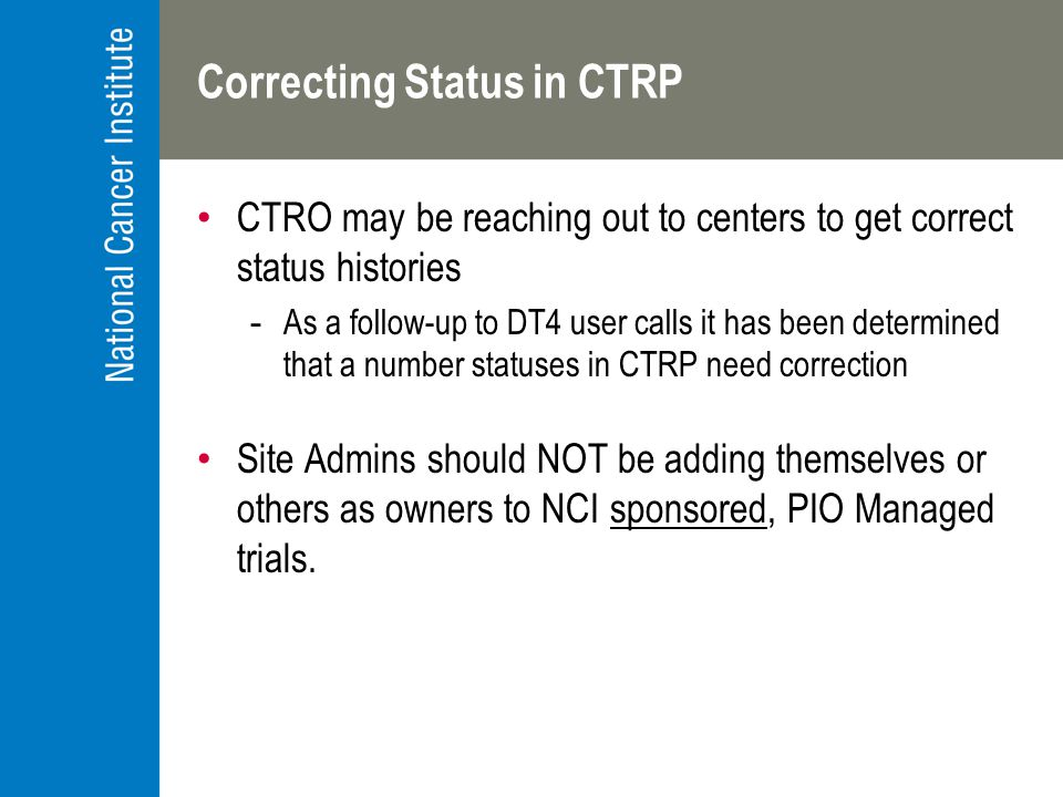 Correcting Status in CTRP CTRO may be reaching out to centers to get correct status histories -As a follow-up to DT4 user calls it has been determined that a number statuses in CTRP need correction Site Admins should NOT be adding themselves or others as owners to NCI sponsored, PIO Managed trials.