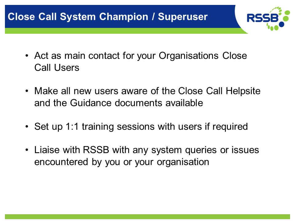 Close Call System Champion / Superuser Act as main contact for your Organisations Close Call Users Make all new users aware of the Close Call Helpsite and the Guidance documents available Set up 1:1 training sessions with users if required Liaise with RSSB with any system queries or issues encountered by you or your organisation