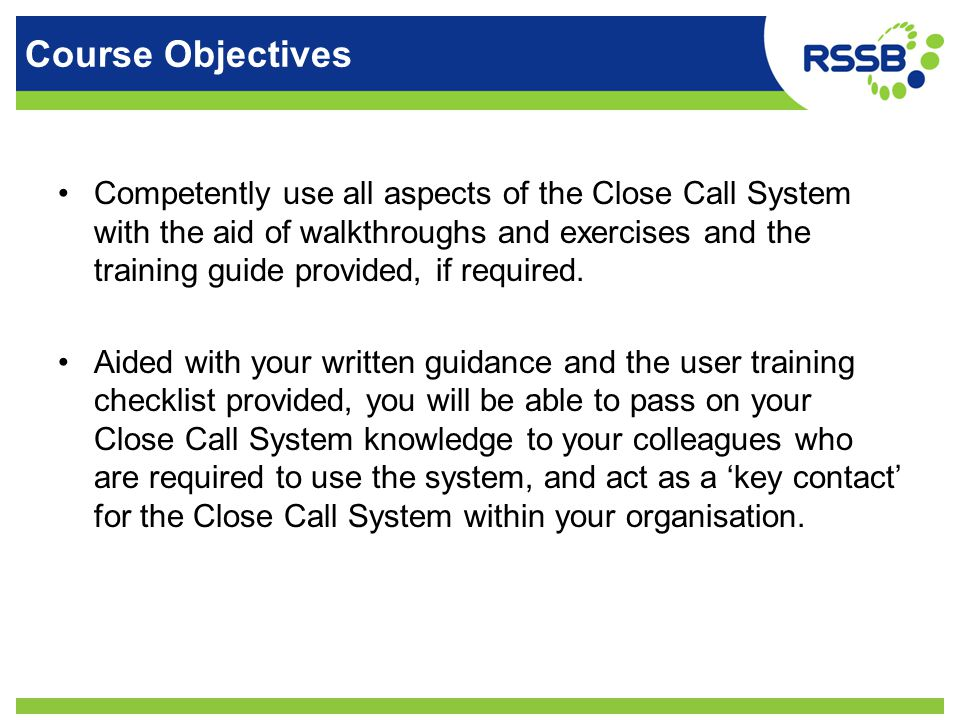 Course Objectives Competently use all aspects of the Close Call System with the aid of walkthroughs and exercises and the training guide provided, if required.