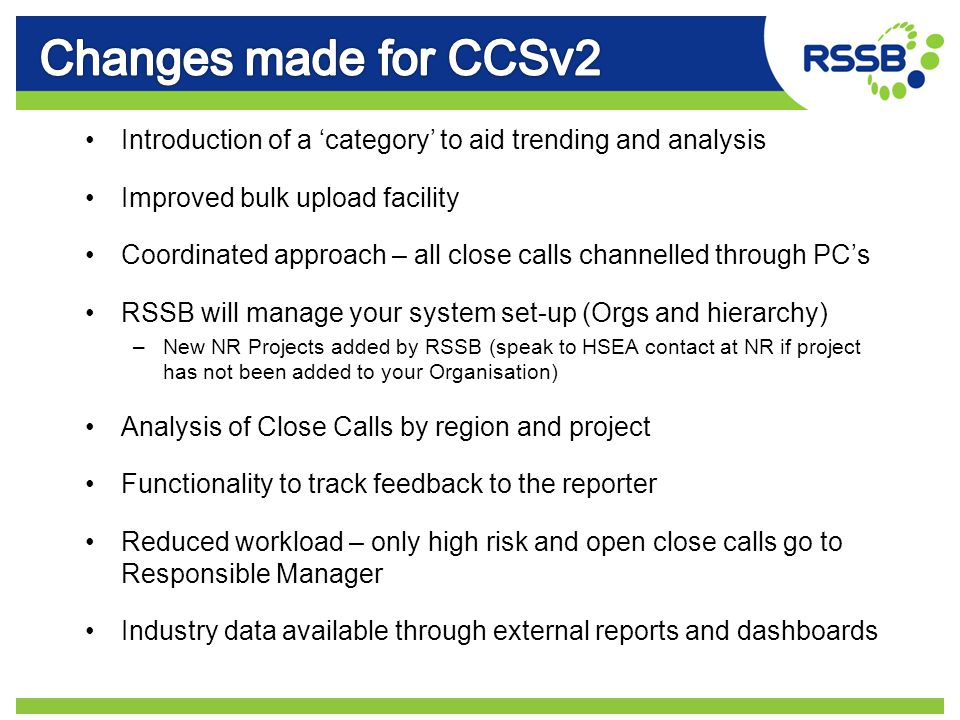 Introduction of a 'category' to aid trending and analysis Improved bulk upload facility Coordinated approach – all close calls channelled through PC's RSSB will manage your system set-up (Orgs and hierarchy) –New NR Projects added by RSSB (speak to HSEA contact at NR if project has not been added to your Organisation) Analysis of Close Calls by region and project Functionality to track feedback to the reporter Reduced workload – only high risk and open close calls go to Responsible Manager Industry data available through external reports and dashboards