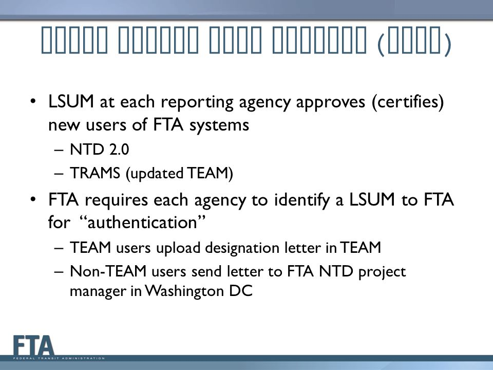 Local System User Manager ( LSUM ) LSUM at each reporting agency approves (certifies) new users of FTA systems – NTD 2.0 – TRAMS (updated TEAM) FTA re
