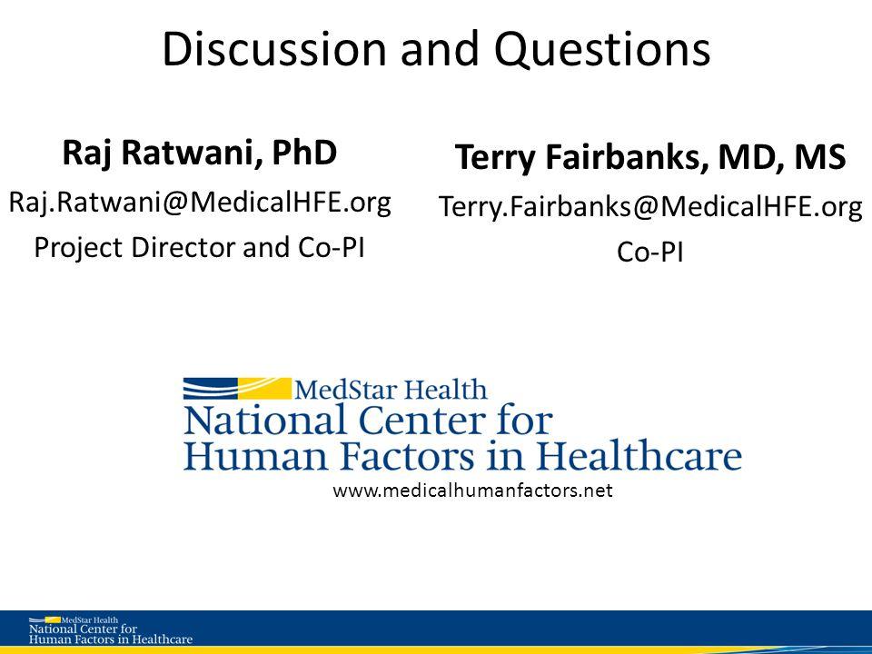 Discussion and Questions Raj Ratwani, PhD Raj.Ratwani@MedicalHFE.org Project Director and Co-PI Terry Fairbanks, MD, MS Terry.Fairbanks@MedicalHFE.org