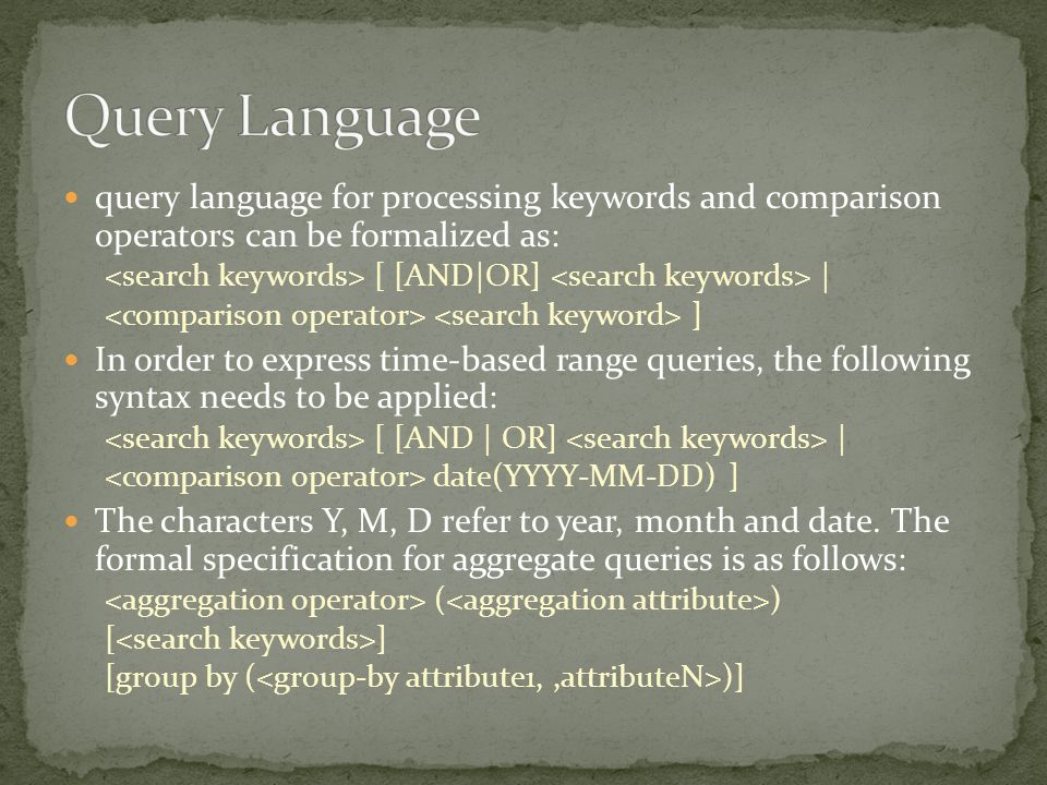 query language for processing keywords and comparison operators can be formalized as: [ [AND|OR] | ] In order to express time-based range queries, the following syntax needs to be applied: [ [AND | OR] | date(YYYY-MM-DD) ] The characters Y, M, D refer to year, month and date.