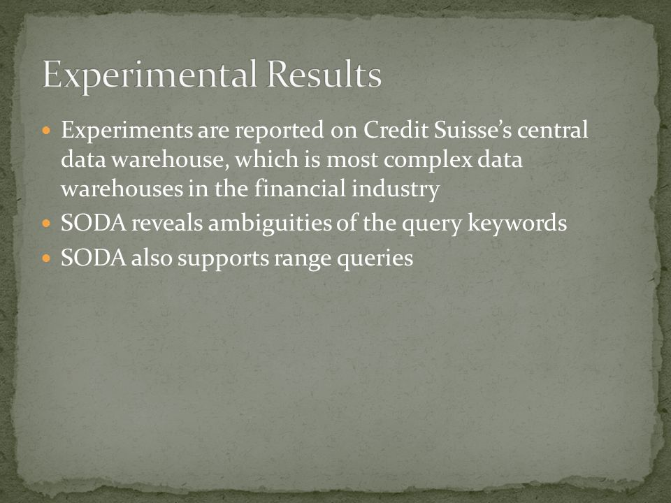 Experiments are reported on Credit Suisse's central data warehouse, which is most complex data warehouses in the financial industry SODA reveals ambig