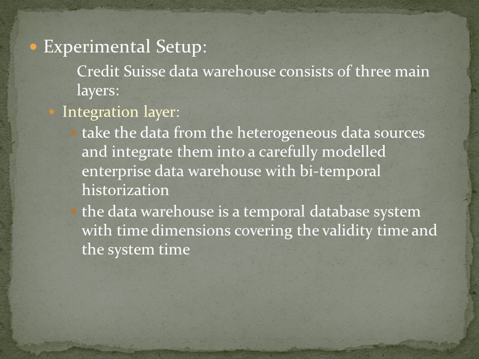 Experimental Setup: Credit Suisse data warehouse consists of three main layers: Integration layer: take the data from the heterogeneous data sources and integrate them into a carefully modelled enterprise data warehouse with bi-temporal historization the data warehouse is a temporal database system with time dimensions covering the validity time and the system time