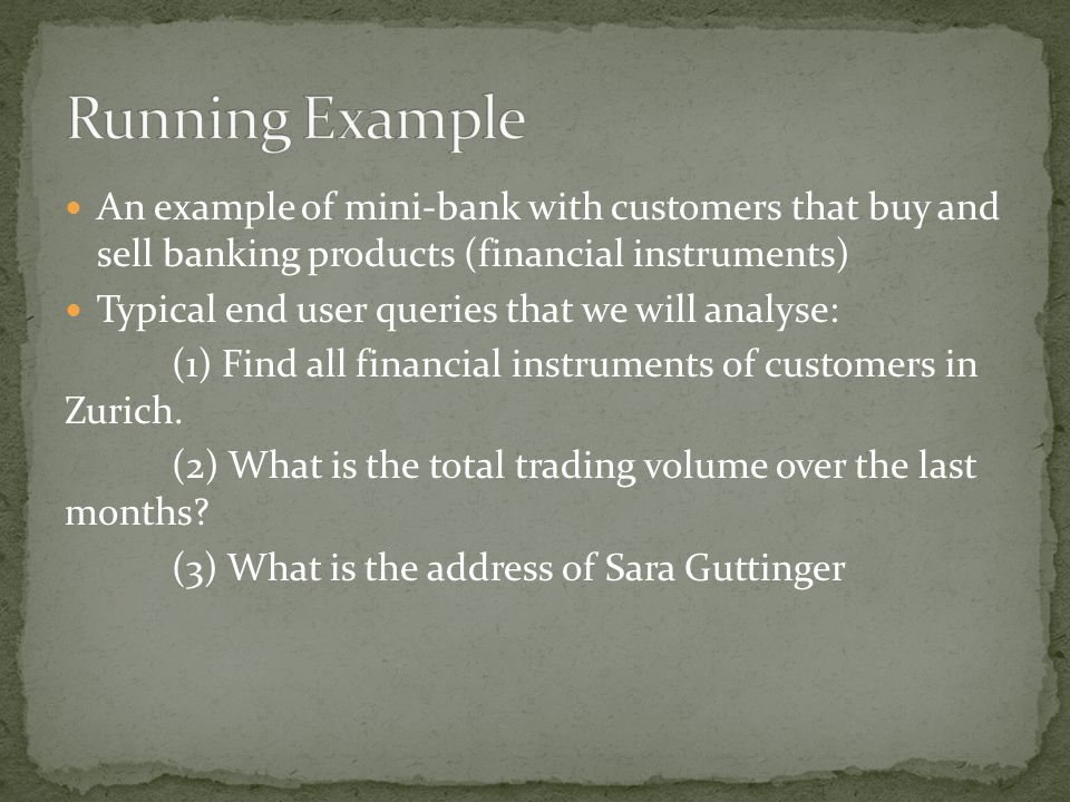 An example of mini-bank with customers that buy and sell banking products (financial instruments) Typical end user queries that we will analyse: (1) Find all financial instruments of customers in Zurich.