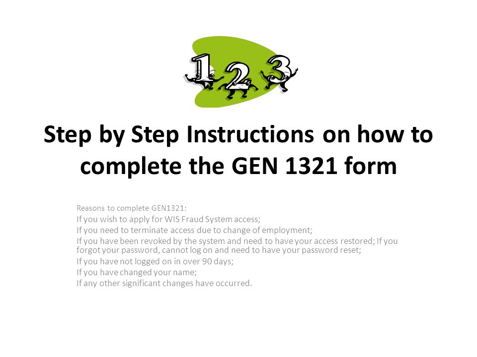Step by Step Instructions on how to complete the GEN 1321 form Reasons to complete GEN1321: If you wish to apply for WIS Fraud System access; If you n