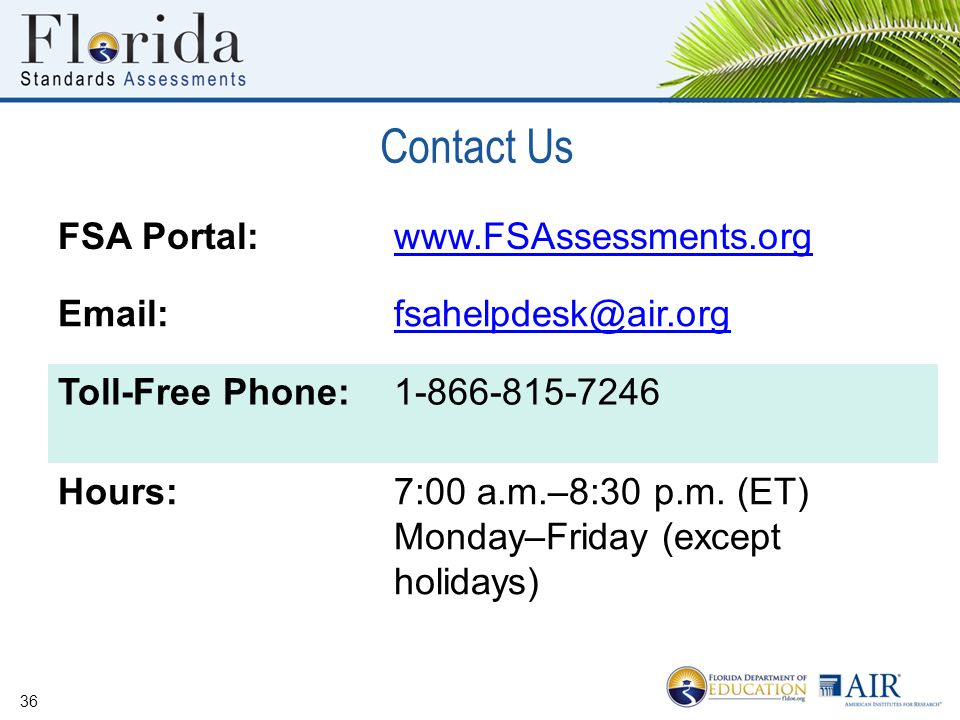 Contact Us 36 FSA Portal:www.FSAssessments.org Email:fsahelpdesk@air.org Toll-Free Phone:1-866-815-7246 Hours:7:00 a.m.–8:30 p.m.