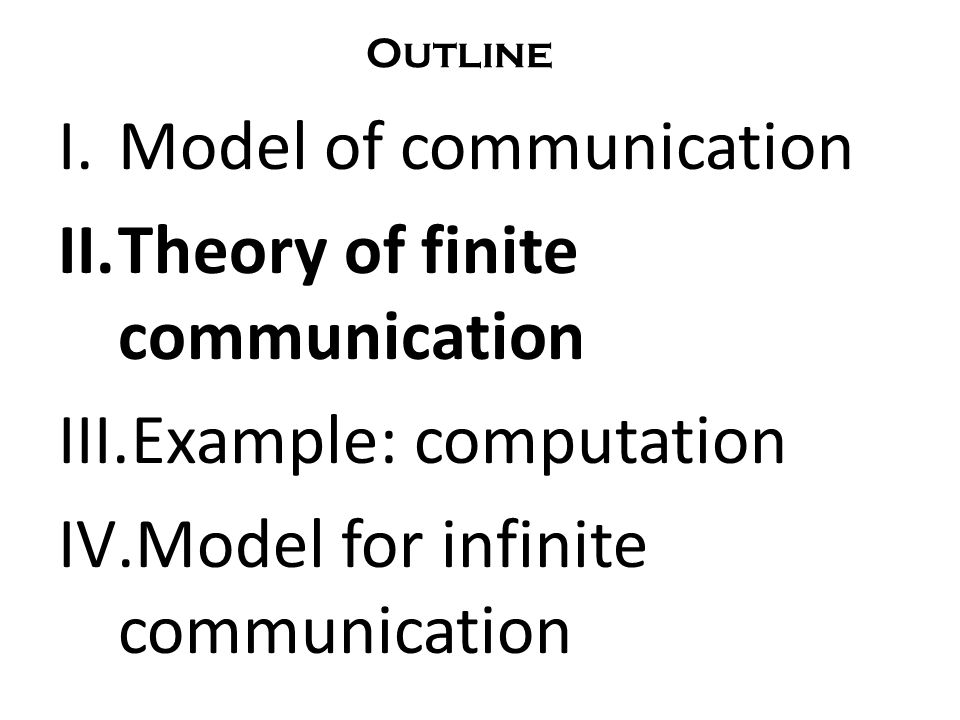 I.Model of communication II.Theory of finite communication III.Example: computation IV.Model for infinite communication Outline
