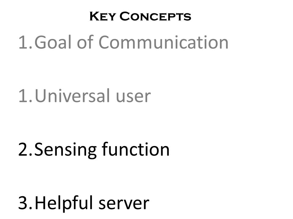 1.Goal of Communication 1.Universal user 2.Sensing function 3.Helpful server Key Concepts