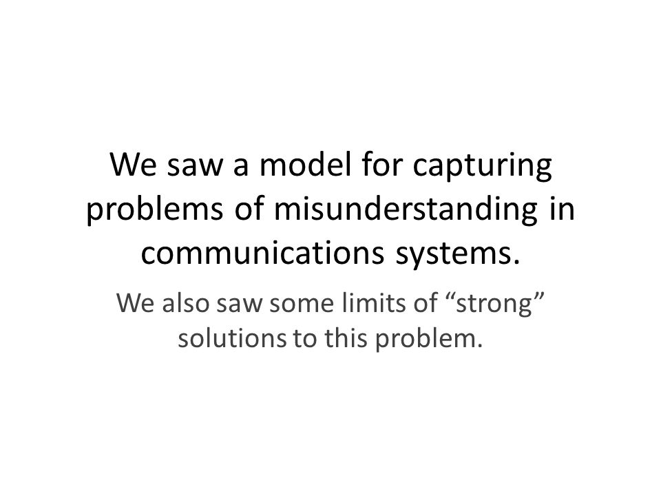 We saw a model for capturing problems of misunderstanding in communications systems.