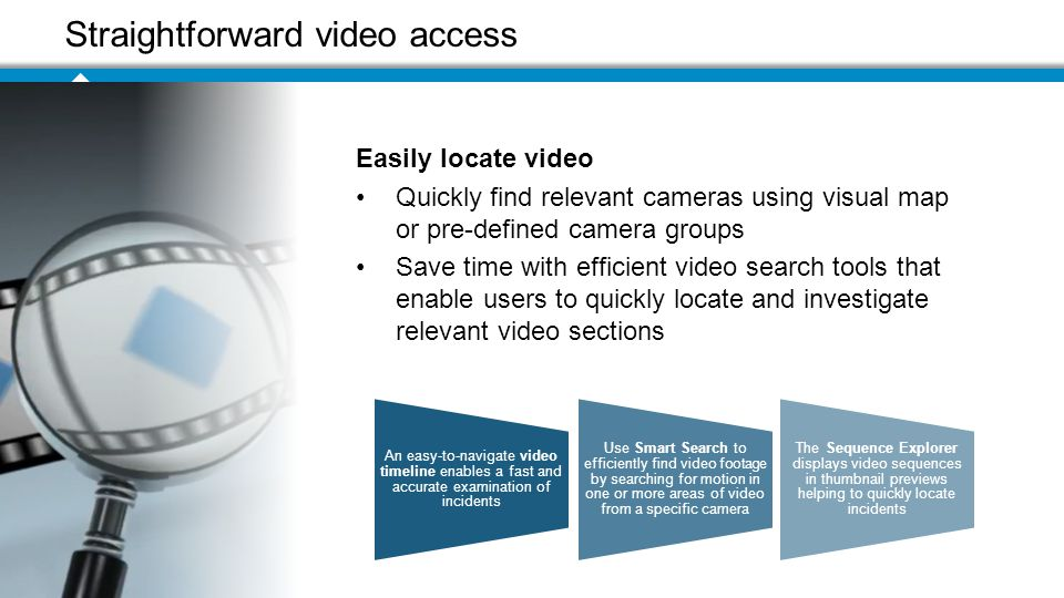 Straightforward video access An easy-to-navigate video timeline enables a fast and accurate examination of incidents Use Smart Search to efficiently find video footage by searching for motion in one or more areas of video from a specific camera The Sequence Explorer displays video sequences in thumbnail previews helping to quickly locate incidents Easily locate video Quickly find relevant cameras using visual map or pre-defined camera groups Save time with efficient video search tools that enable users to quickly locate and investigate relevant video sections