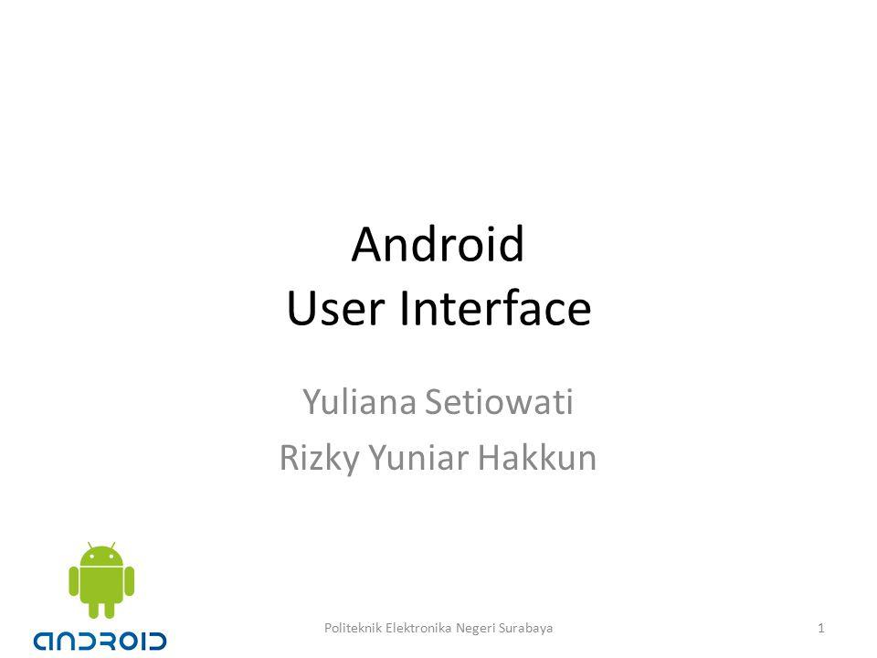 Android User Interface Yuliana Setiowati Rizky Yuniar Hakkun 1Politeknik Elektronika Negeri Surabaya