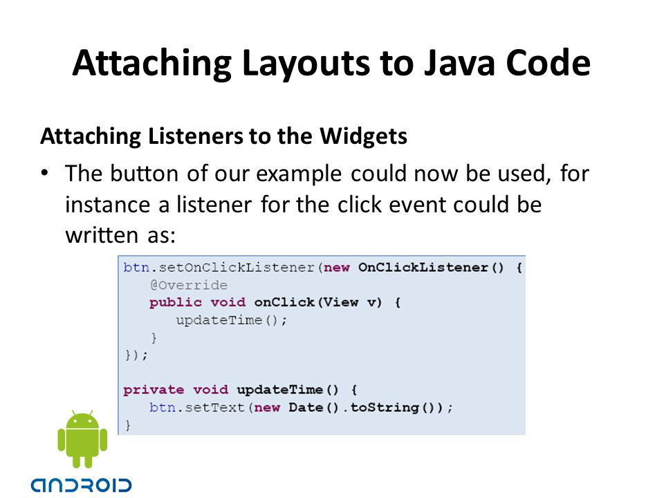Attaching Layouts to Java Code Attaching Listeners to the Widgets The button of our example could now be used, for instance a listener for the click e
