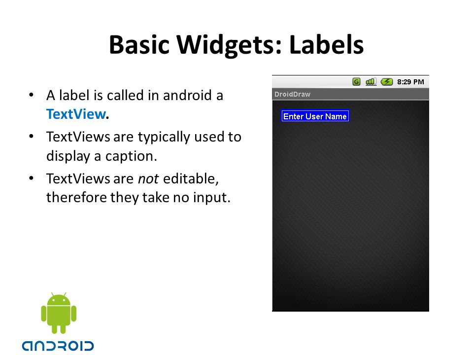 Basic Widgets: Labels A label is called in android a TextView. TextViews are typically used to display a caption. TextViews are not editable, therefor