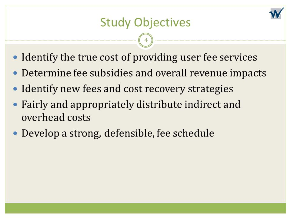 Study Objectives Identify the true cost of providing user fee services Determine fee subsidies and overall revenue impacts Identify new fees and cost