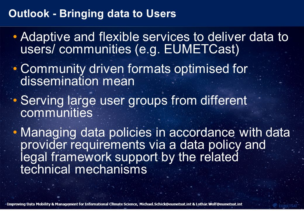17 Improving Data Mobility & Management for International Climate Science, Michael.Schick@eumetsat.int & Lothar.Wolf@eumetsat.int Outlook - Bringing data to Users Adaptive and flexible services to deliver data to users/ communities (e.g.