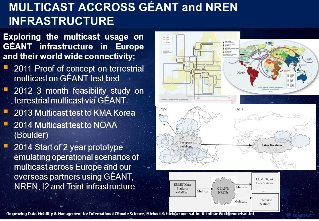 9 Improving Data Mobility & Management for International Climate Science, Michael.Schick@eumetsat.int & Lothar.Wolf@eumetsat.int MULTICAST ACCROSS GÉANT and NREN INFRASTRUCTURE Exploring the multicast usage on GÉANT infrastructure in Europe and their world wide connectivity;  2011 Proof of concept on terrestrial multicast on GÉANT test bed  2012 3 month feasibility study on terrestrial multicast via GÉANT  2013 Multicast test to KMA Korea  2014 Multicast test to NOAA (Boulder)  2014 Start of 2 year prototype emulating operational scenarios of multicast across Europe and our overseas partners using GÉANT, NREN, I2 and Teint infrastructure.