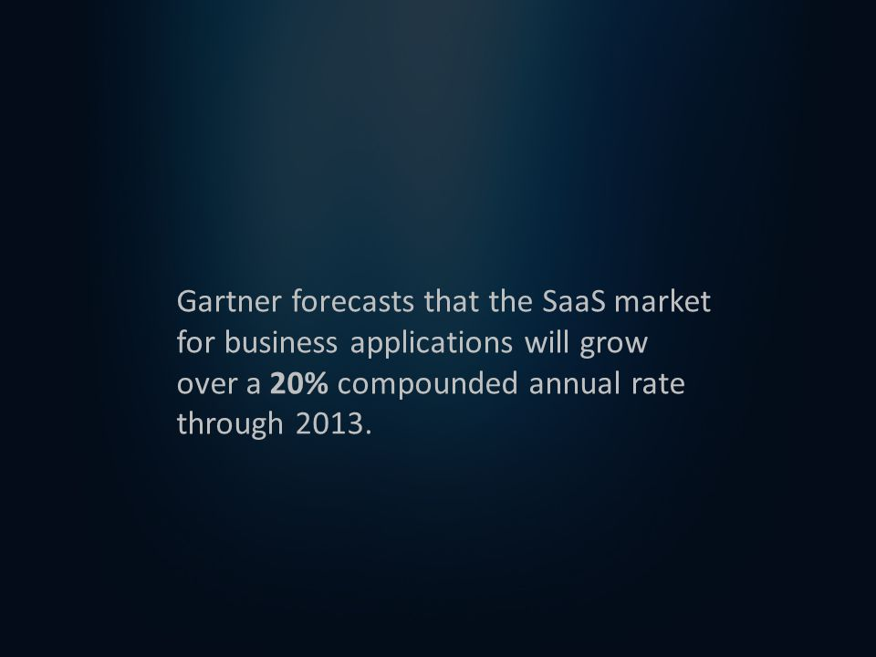 Gartner forecasts that the SaaS market for business applications will grow over a 20% compounded annual rate through 2013.