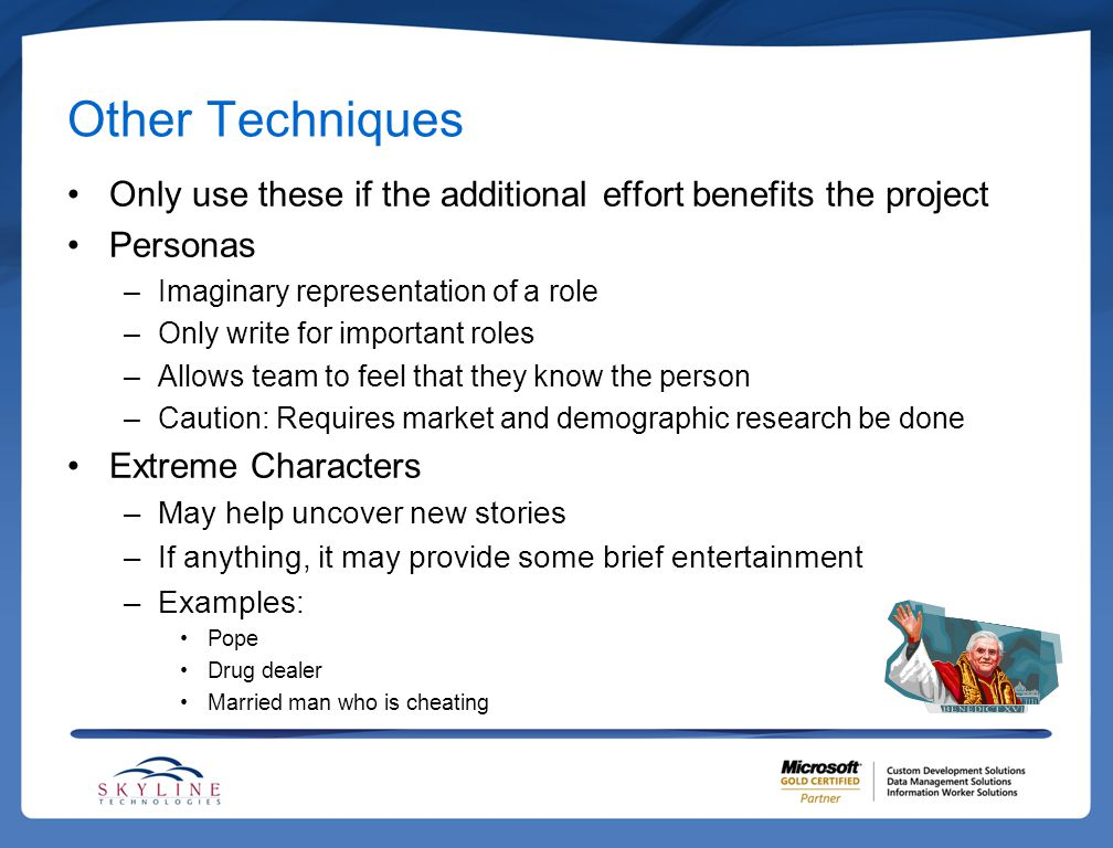 Other Techniques Only use these if the additional effort benefits the project Personas –Imaginary representation of a role –Only write for important r