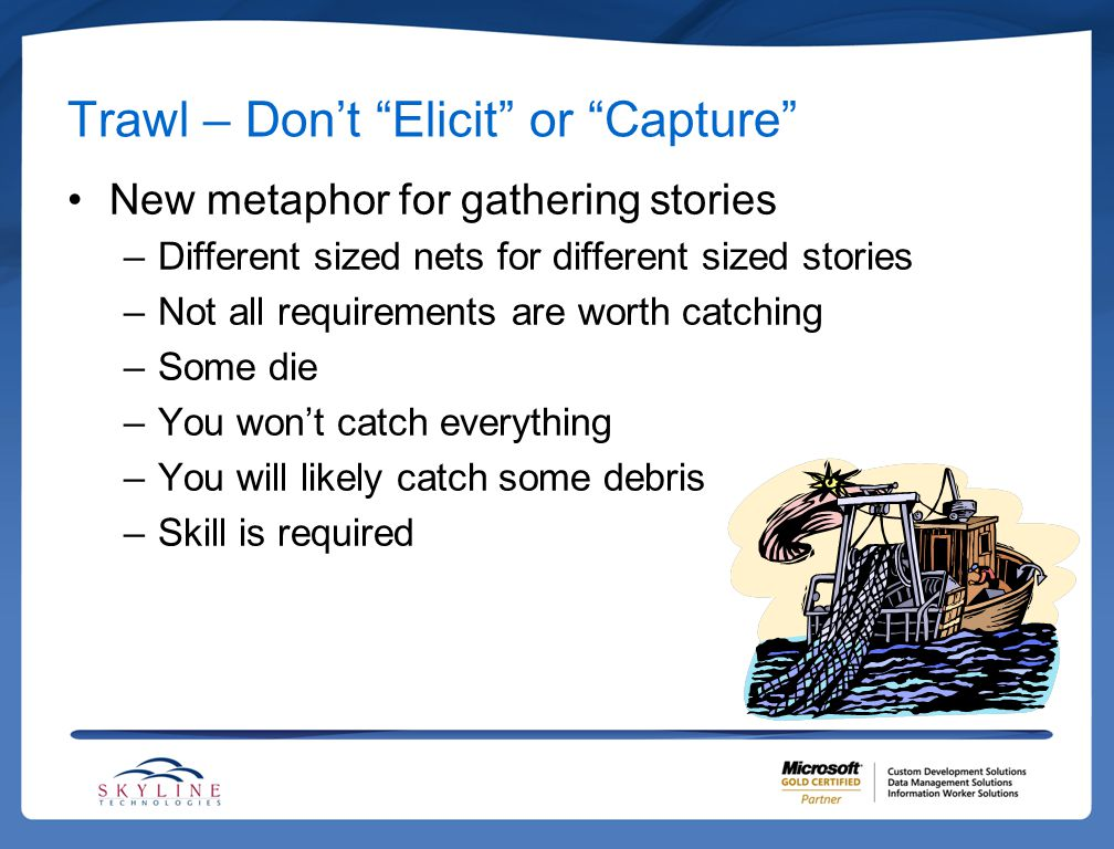 """Trawl – Don't """"Elicit"""" or """"Capture"""" New metaphor for gathering stories –Different sized nets for different sized stories –Not all requirements are wor"""