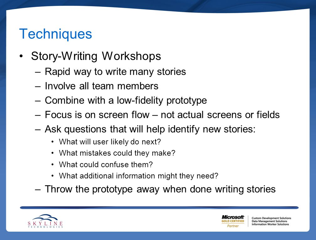 Techniques Story-Writing Workshops –Rapid way to write many stories –Involve all team members –Combine with a low-fidelity prototype –Focus is on screen flow – not actual screens or fields –Ask questions that will help identify new stories: What will user likely do next.