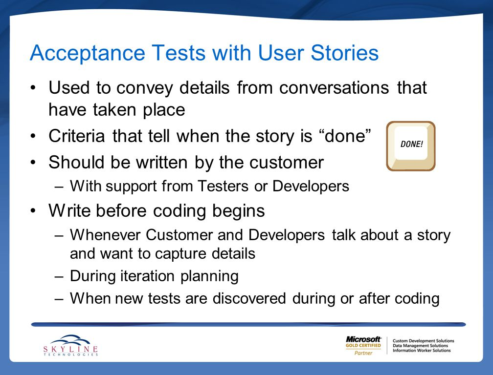 """Acceptance Tests with User Stories Used to convey details from conversations that have taken place Criteria that tell when the story is """"done"""" Should"""