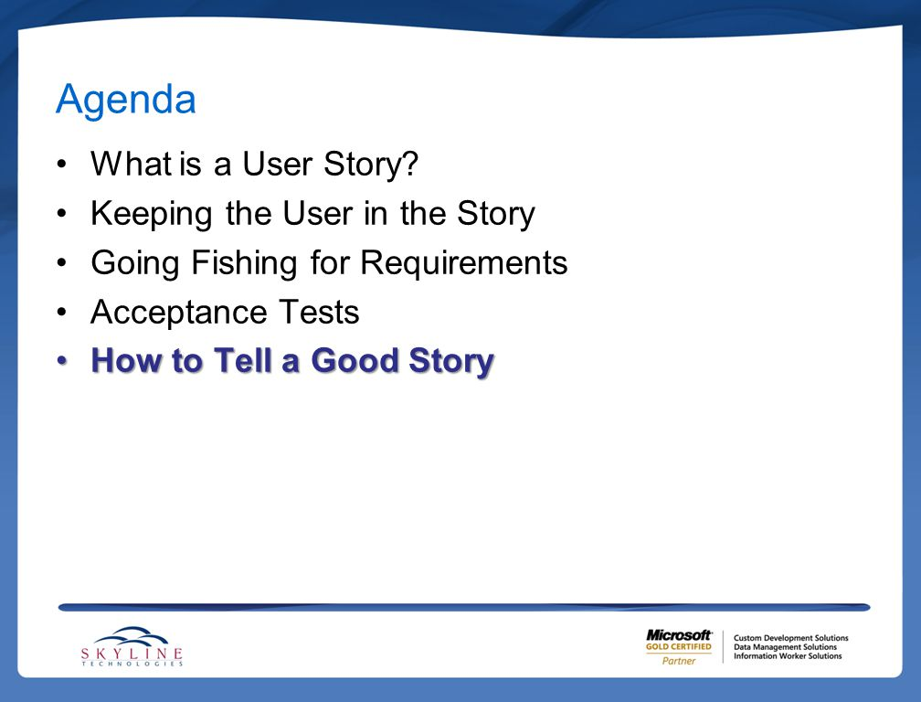 Agenda What is a User Story? Keeping the User in the Story Going Fishing for Requirements Acceptance Tests How to Tell a Good StoryHow to Tell a Good