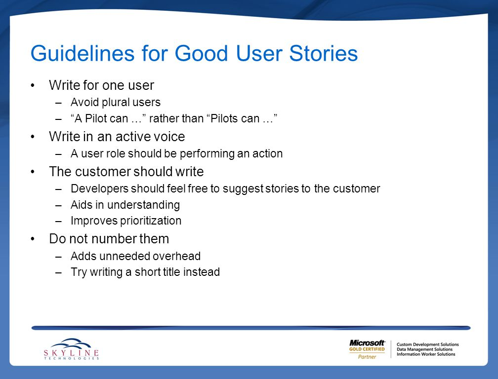 Guidelines for Good User Stories Write for one user –Avoid plural users – A Pilot can … rather than Pilots can … Write in an active voice –A user role should be performing an action The customer should write –Developers should feel free to suggest stories to the customer –Aids in understanding –Improves prioritization Do not number them –Adds unneeded overhead –Try writing a short title instead