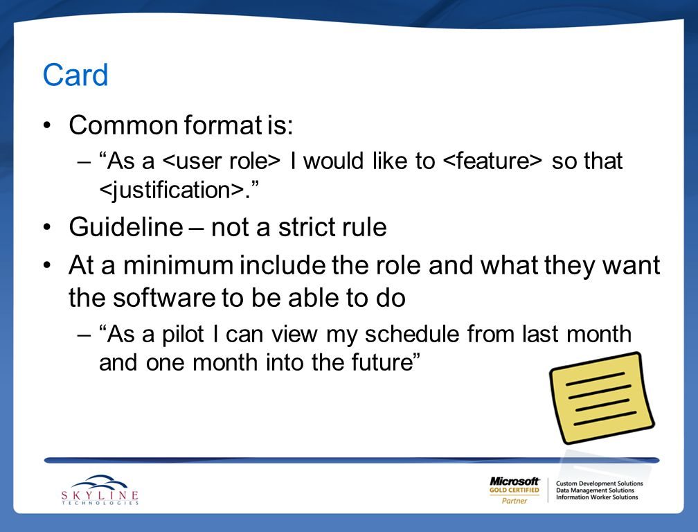 """Card Common format is: –""""As a I would like to so that."""" Guideline – not a strict rule At a minimum include the role and what they want the software to"""