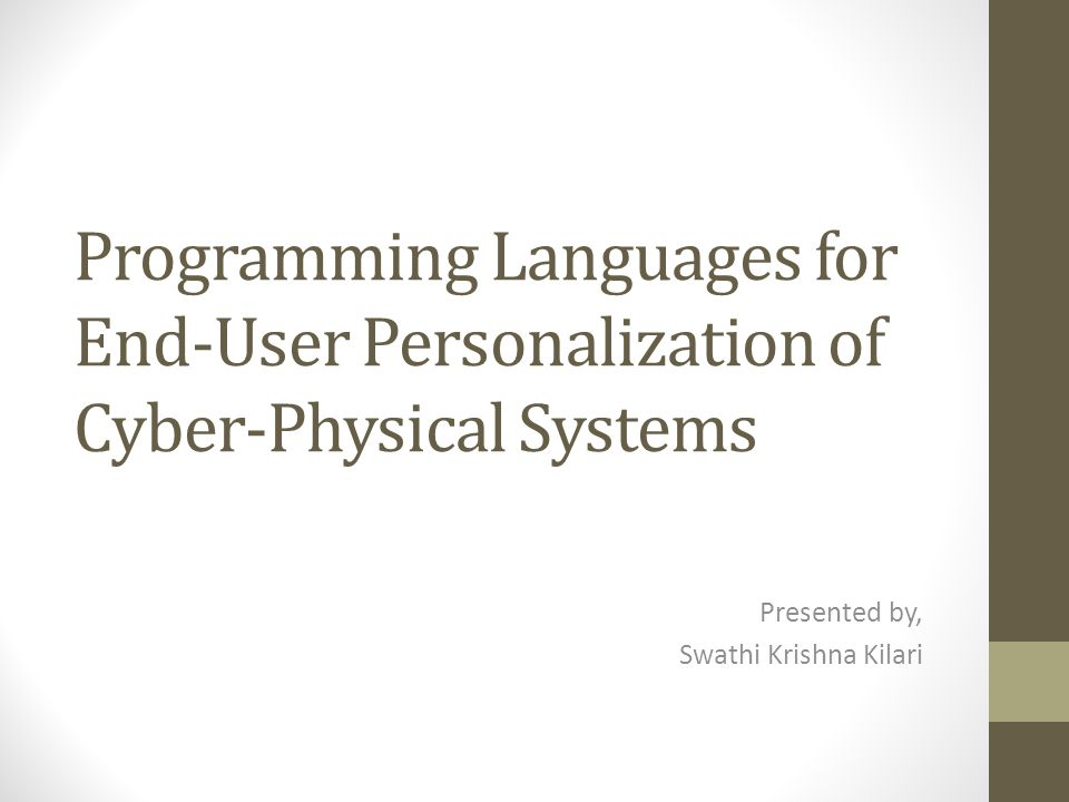 Programming Languages for End-User Personalization of Cyber-Physical Systems Presented by, Swathi Krishna Kilari