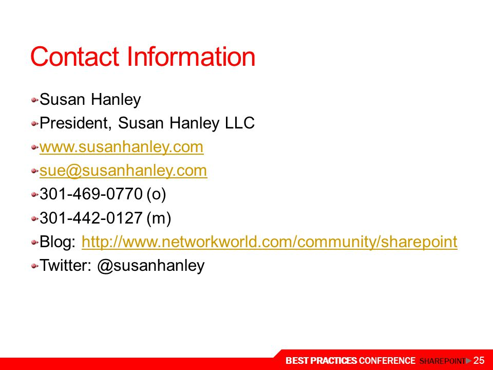 BEST PRACTICES CONFERENCE SHAREPOINT 25 Contact Information Susan Hanley President, Susan Hanley LLC www.susanhanley.com sue@susanhanley.com 301-469-0770 (o) 301-442-0127 (m) Blog: http://www.networkworld.com/community/sharepointhttp://www.networkworld.com/community/sharepoint Twitter: @susanhanley
