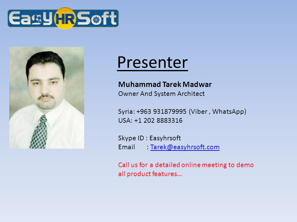 Presenter Muhammad Tarek Madwar Owner And System Architect Syria: +963 931879995 (Viber, WhatsApp) USA: +1 202 8883316 Skype ID : Easyhrsoft Email : T