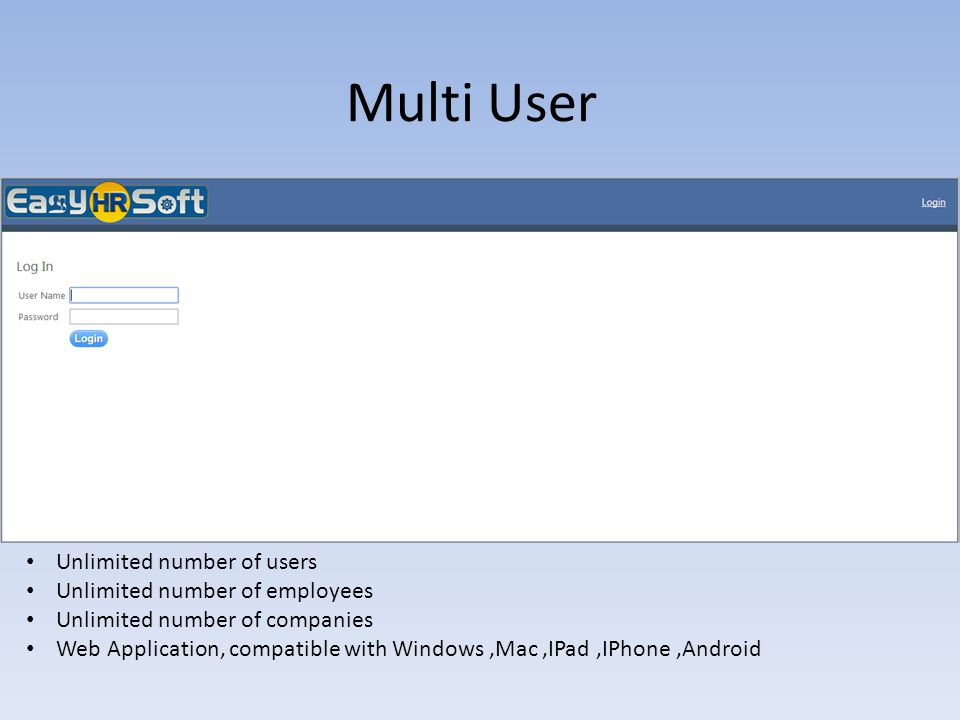 Multi User Unlimited number of users Unlimited number of employees Unlimited number of companies Web Application, compatible with Windows,Mac,IPad,IPh