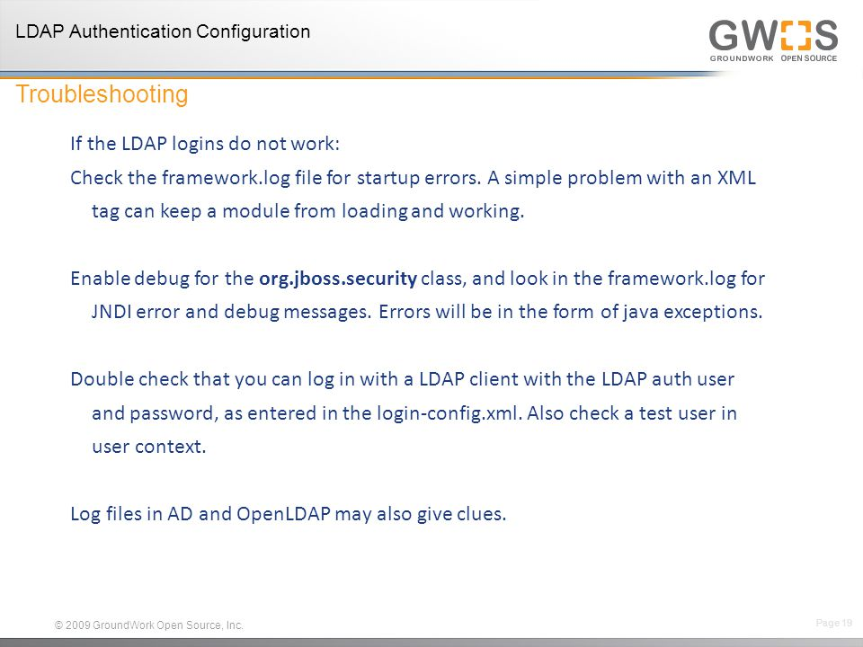 © 2009 GroundWork Open Source, Inc. If the LDAP logins do not work: Check the framework.log file for startup errors. A simple problem with an XML tag