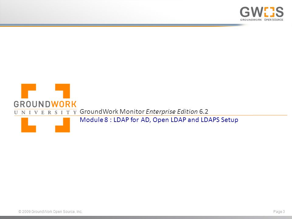 © 2009 GroundWork Open Source, Inc. Page 3 GroundWork Monitor Enterprise Edition 6.2 Module 8 : LDAP for AD, Open LDAP and LDAPS Setup