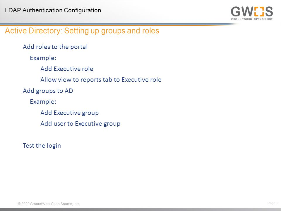 © 2009 GroundWork Open Source, Inc. Add roles to the portal Example: Add Executive role Allow view to reports tab to Executive role Add groups to AD E