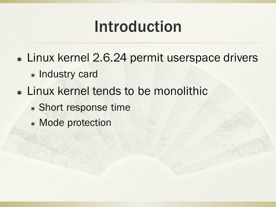 Introduction  Linux kernel 2.6.24 permit userspace drivers  Industry card  Linux kernel tends to be monolithic  Short response time  Mode protect