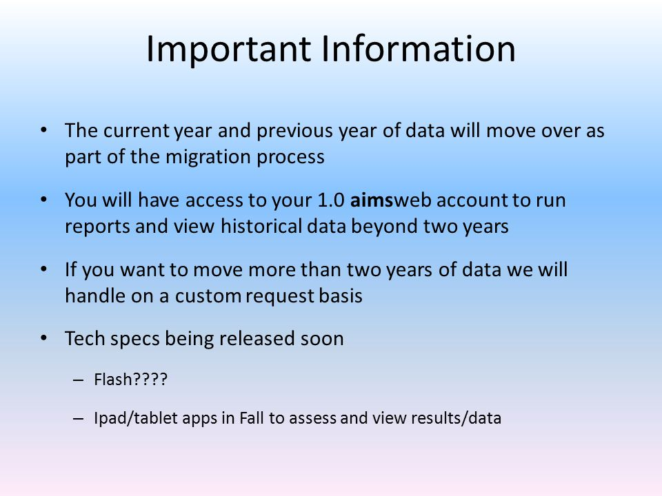 Important Information The current year and previous year of data will move over as part of the migration process You will have access to your 1.0 aimsweb account to run reports and view historical data beyond two years If you want to move more than two years of data we will handle on a custom request basis Tech specs being released soon – Flash???.