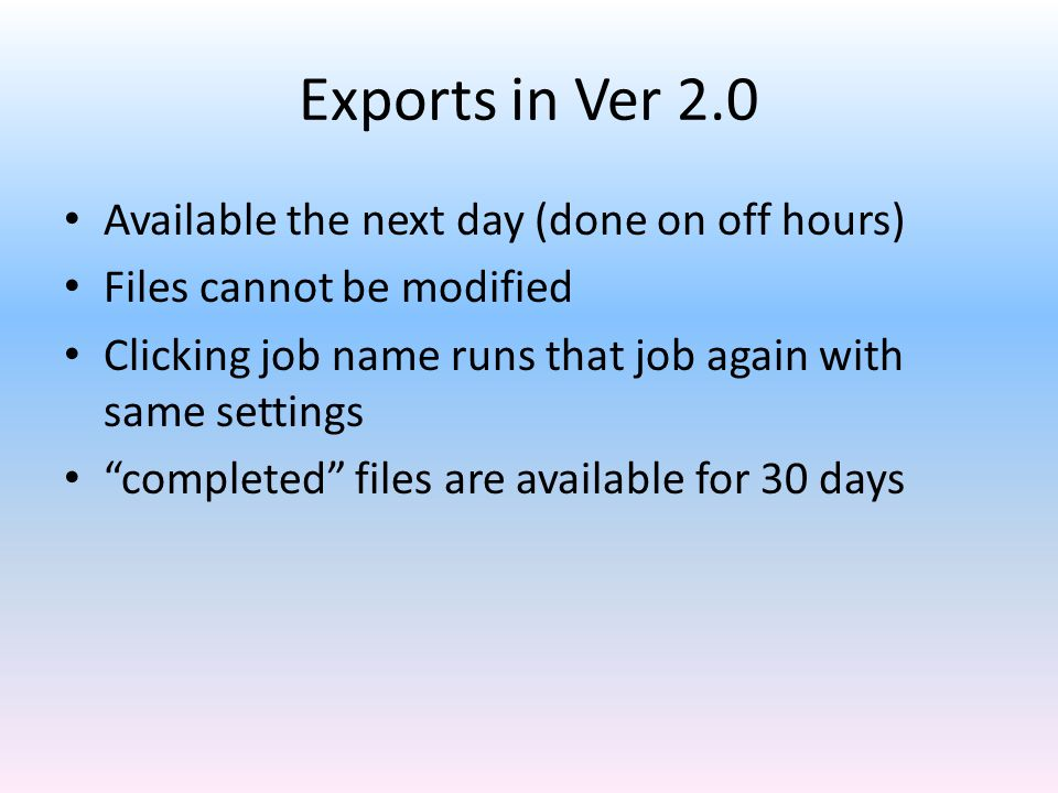 Exports in Ver 2.0 Available the next day (done on off hours) Files cannot be modified Clicking job name runs that job again with same settings completed files are available for 30 days